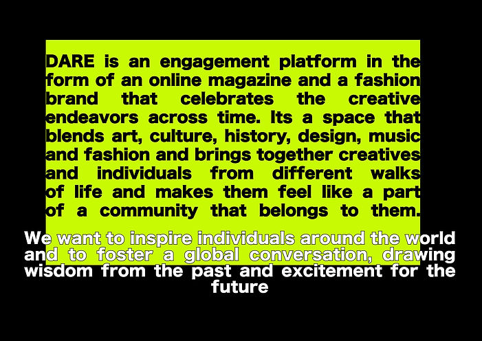 Dare is an engagement platform in the form of an online magazine and a fashion brand that celebrates the creative endeavors across time. It's a space that blends art, culture, history, design, music and fashion and brings together creatives and individuals from different walks of life and makes them feel llke a part of a community that belongs to them.