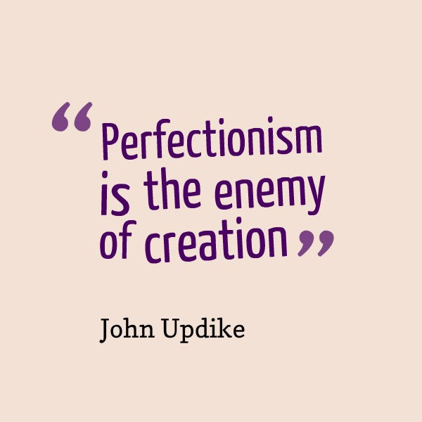 "Quote from John Updike ""Perfection is the enemy of creation"""