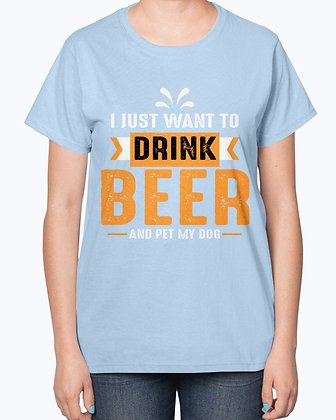 I Just Want to Drink Beer and Pet My Dog -  Beer-  Ladies T-Shirt