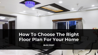 How To Choose The Right Floor Plan For Your Home