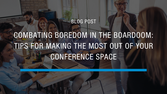 Combating Boredom in the Boardroom: Tips For Making The Most Out Of Your Conference Space