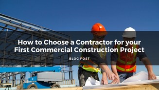 How to Choose a Contractor for your First Commercial Construction Project