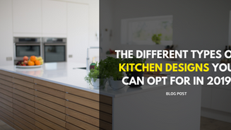 The Different Types of Kitchen Designs You Can Opt for in 2019