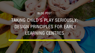 Taking Child's Play Seriously - Design Principles for Early Learning Centres