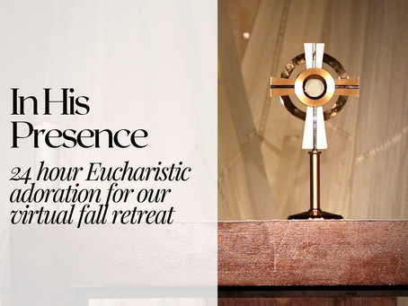 In His Presence: 24 Hour Perpetual Adoration for our Virtual Fall Retreat