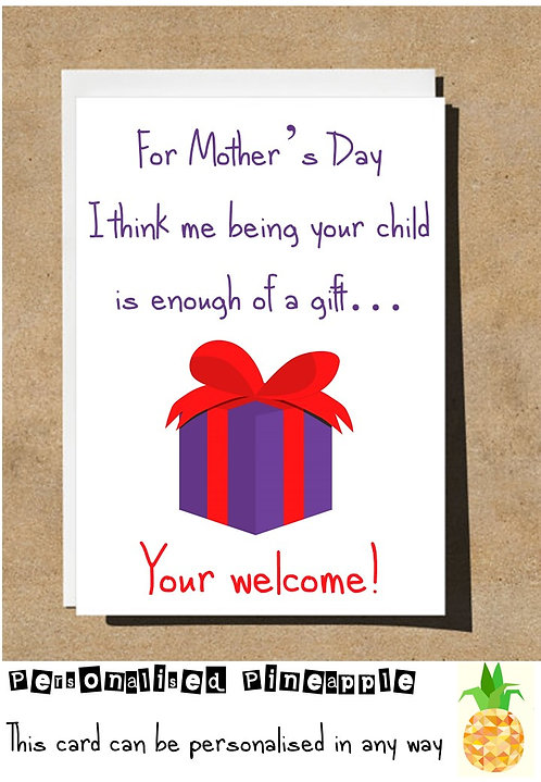 FUNNY MOTHERS DAY CARD - I THINK ME BEING YOUR CHILD IS ENOUGH OF A GIFT