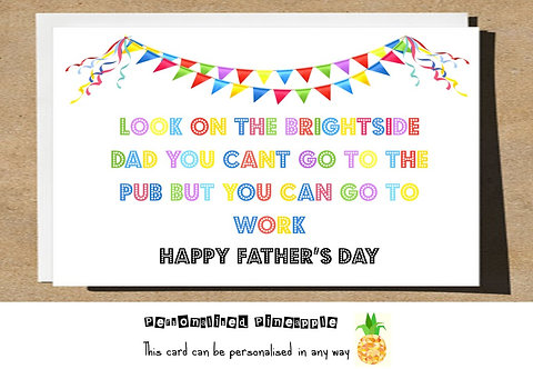 FATHERS DAY CARD - LOOK ON BRIGHTSIDE NO PUB BUT CAN GO TO WORK