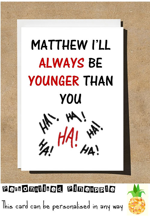 I'LL ALWAYS BE YOUNGER THAN YOU BIRTHDAY CARD