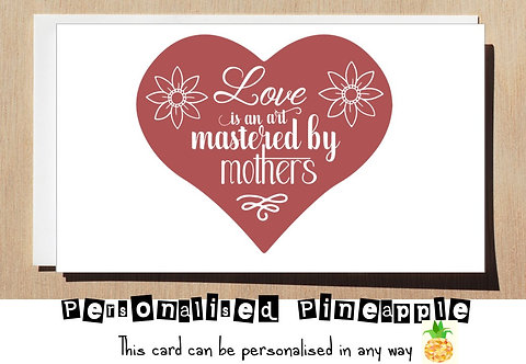 MOTHERS DAY / BIRTHDAY CARD - LOVE IS AN ART MASTERED BY MOTHER'S