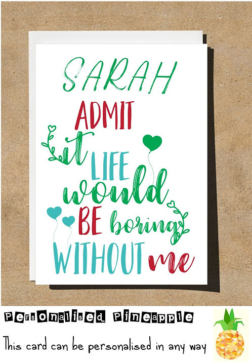 ADMIT IT LIFE WOULD BE BORING WITHOUT ME - VALENTINES DAY / LOVE CARD