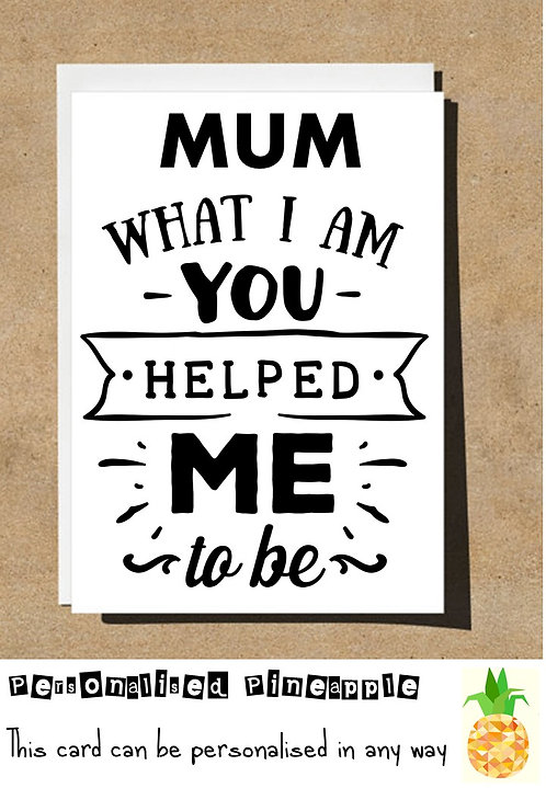 MOTHERS DAY / BIRTHDAY CARD - MUM WHAT I AM YOU HELPED ME TO BE