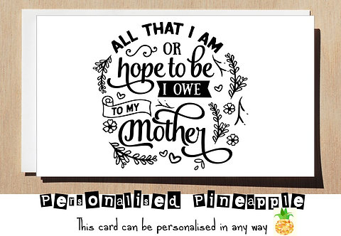 MOTHER'S DAY / BIRTHDAY CARD - ALL THAT I AM OR HOPE TO BE I OWE TO MY MOTHER