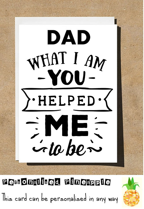 FATHERS DAY / BIRTHDAY CARD - DAD WHAT I AM YOU HELPED ME TO BE