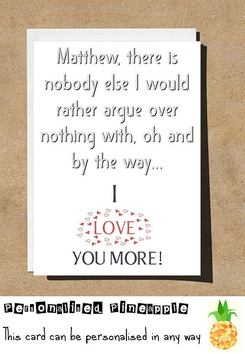 ARGUE OVER NOTHING WITH LOVE YOU MORE VALENTINES DAY / LOVE CARD - PERSONALISED