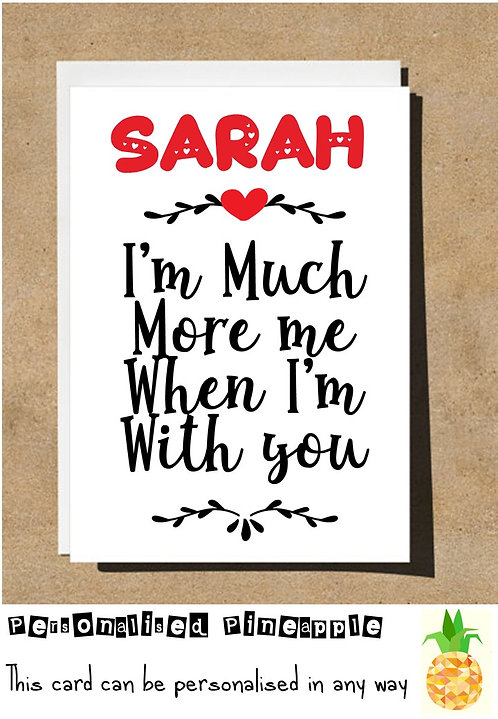 MUCH MORE ME WHEN I'M WITH YOU - VALENTINES DAY / LOVE CARD - PERSONALISED