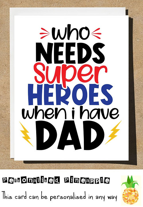 FATHERS DAY CARD - WHO NEEDS SUPER HEROES WHEN I HAVE DAD - CAN BE PERSONALISED