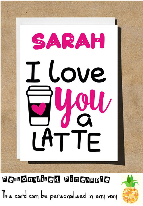 LOVE YOU A LATTE - COFFEE LOVER - VALENTINES DAY / LOVE CARD - PERSONALISED