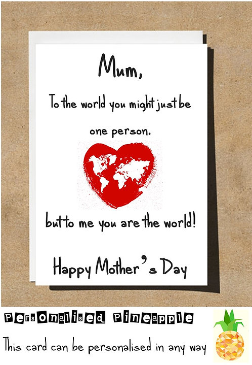 MOTHERS DAY CARD - TO WORLD YOU ARE JUST ONE PERSON BUT TO ME YOU ARE THE WORLD