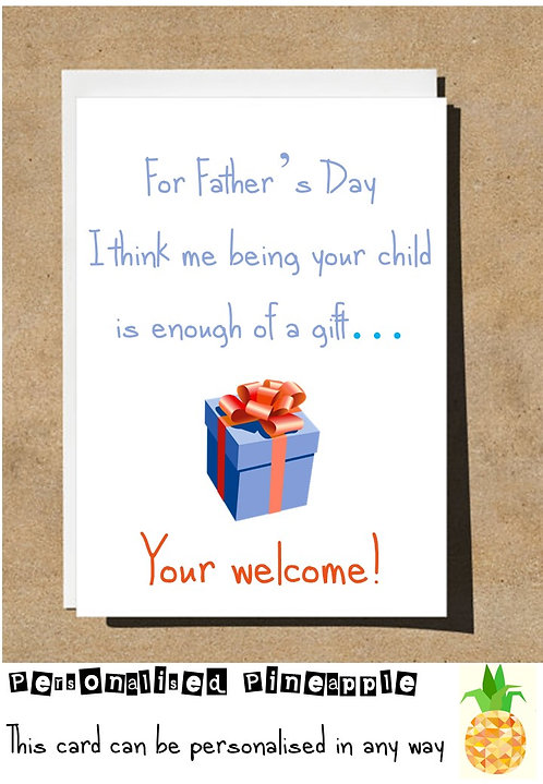 FUNNY FATHERS DAY CARD - I THINK ME BEING YOUR CHILD IS ENOUGH OF A GIFT