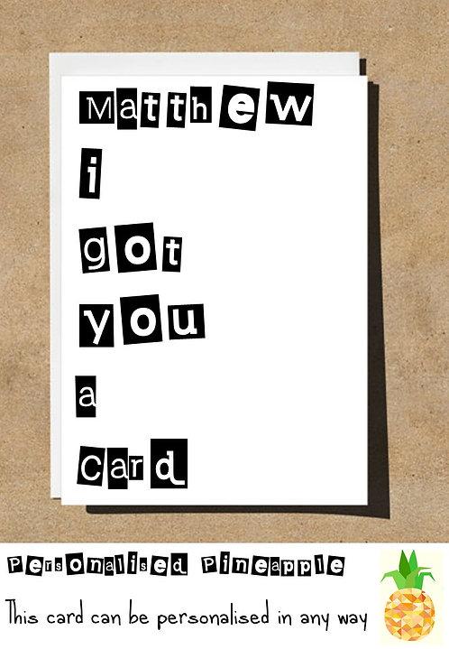 I GOT YOU A CARD BIRTHDAY CARD