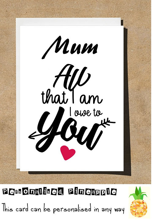 MOTHERS DAY / BIRTHDAY CARD - MUM ALL THAT I AM I OWE TO YOU