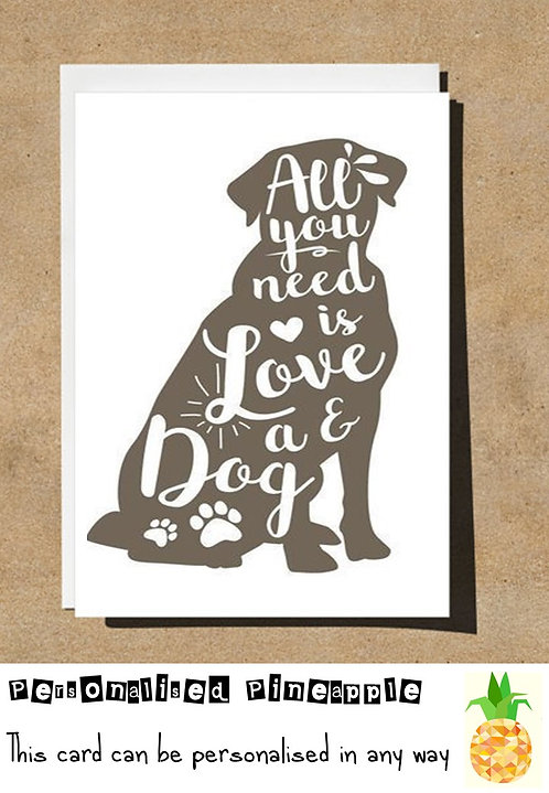 ALL YOU NEED IS LOVE & A DOG VALENTINES DAY  / BIRTHDAY CARD