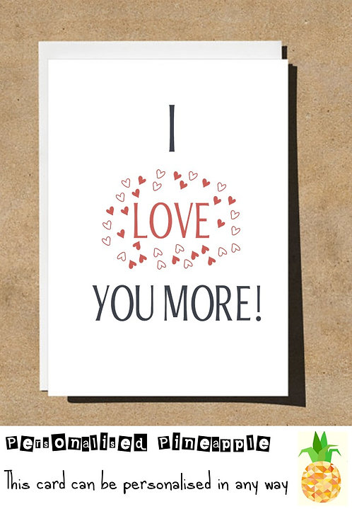 I LOVE YOU MORE - VALENTINES DAY / ANNIVERSARY / LOVE CARD