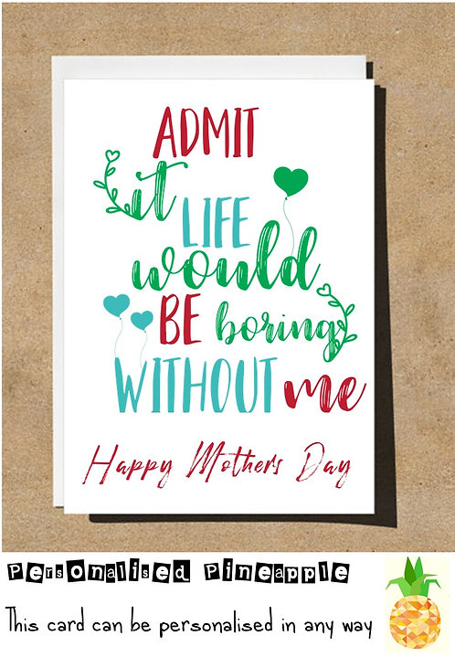 FUNNY MOTHERS DAY CARD - ADMIT IT LIFE WOULD BE BORING WITHOUT ME