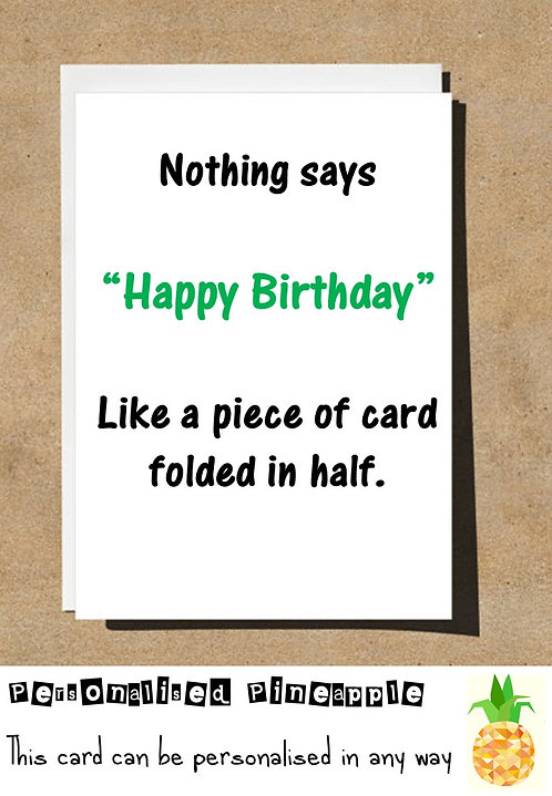 NOTHING SAYS HAPPY BIRTHDAY LIKE A PIECE OF CARD FOLDED IN HALF
