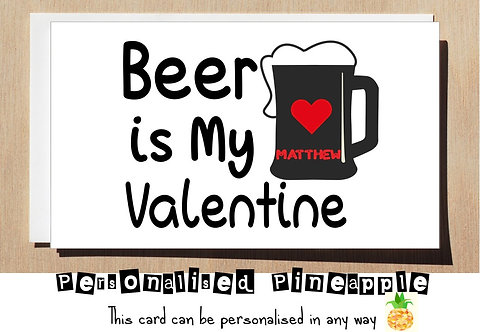BEER IS MY VALENTINE - VALENTINES DAY / LOVE CARD - PERSONALISED