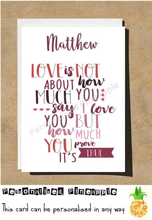 LOVE IS NOT HOW MUCH YOU SAY IT HOW PROVE IT VALENTINES CARD - PERSONALISED