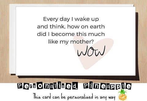 MOTHER'S DAY /BIRTHDAY CARD- I WAKE UP AND THINK HOW DID I BECOME LIKE MY MOTHER