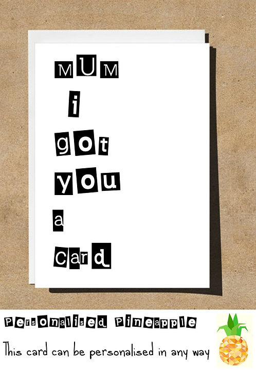 MOTHERS DAY / BIRTHDAY CARD - MUM I GOT YOU A CARD