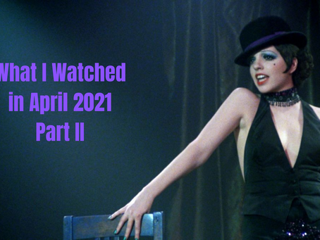 What I Watched in April 2021, Part II