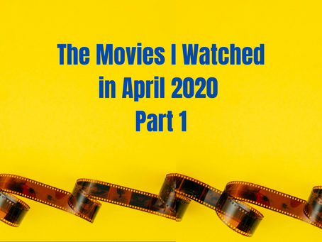 What I Watched in April 2020 Part 1