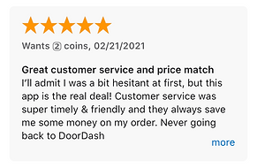 Great customer service and price match I'll admit I was a bit hesitant at first, but this app is the real deal! Customer service was super timely & friendly and they always save me some money on my order. Never going back to DoorDash