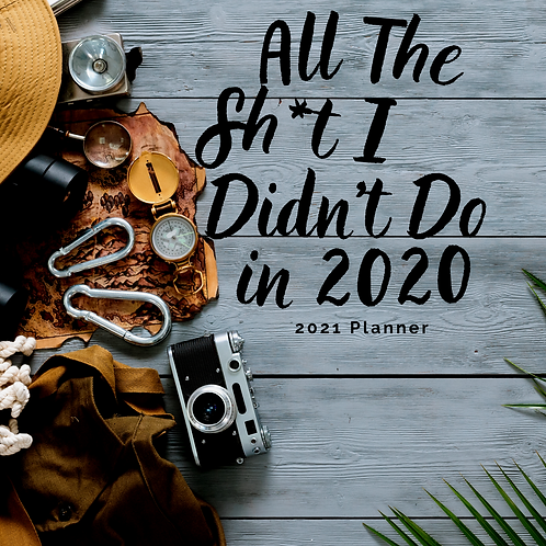 All The Sh*t I Didn't Do in 2020: 2021 Planner