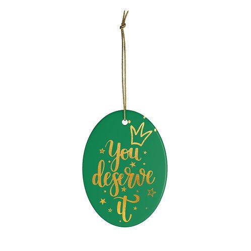 You Deserve It Ceramic Ornaments