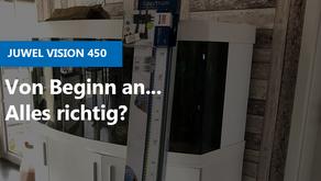 JUWEL Vision 450 - Von Beginn an... alles richtig?
