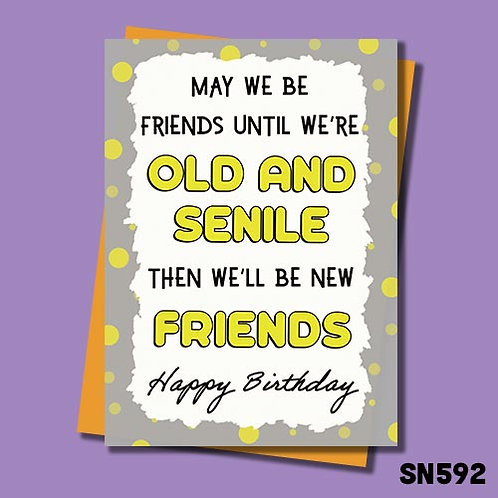 May we be friends until we are old and senile then we will be new friends birthday card.