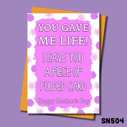 You gave me life and I gave you this folded piece of card Mother's Day card.