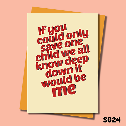 Funny Birthday card for Mum or Dad. If you could only save one child we all know it would be me. SG24.