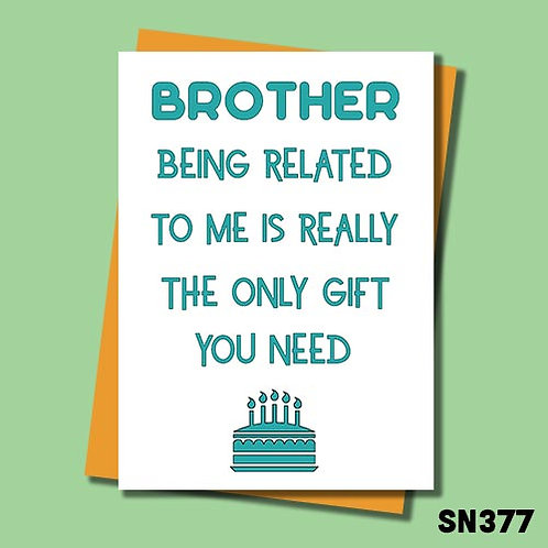 Brother, being related to me is the only gift you need birthday card.