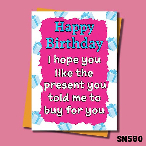 I hope you like the present you told me to buy birthday card.