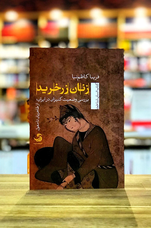 زنان زرخرید : بررسی وضعیت کنیزان در ایران از طاهریان تا مغول