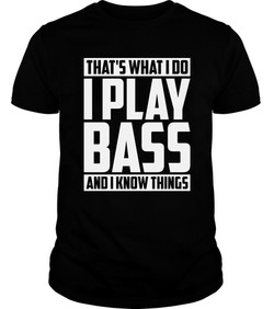 Thats What I Do I Play Bass And I Know T
