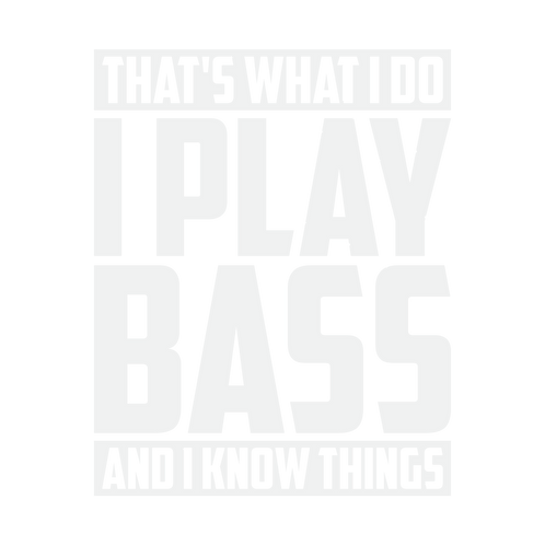 That's what I do, I play bass and know things