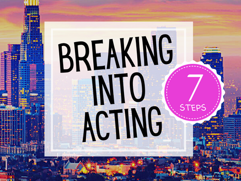 BREAKING INTO ACTING IN 7 STEPS