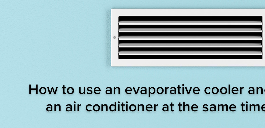 How to Use an Evaporative Cooler and an Air Conditioner at the Same Time