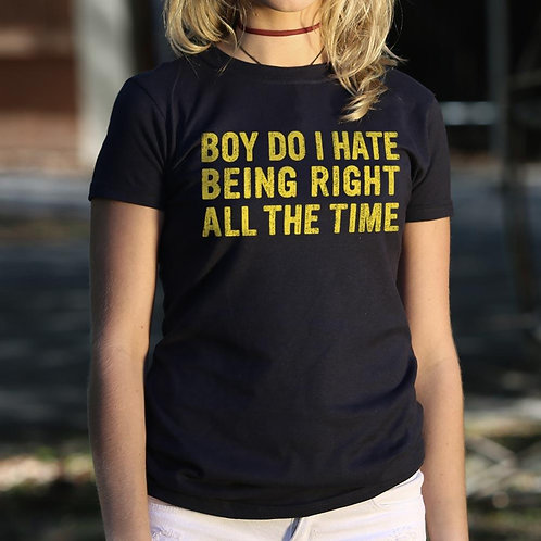 Boy Do I Hate Being Right All the Time T-Shirt (Ladies)